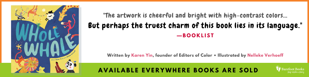 """White banner with orange border has cover of Whole Whale and the words """"The artwork is cheerful and bright with high-contrast colors…But perhaps the truest charm of this book lies in its language."""" —Booklist. Written by Karen Yin, founder of Editors of Color, and illustrated by Nelleke Verhoeff."""" On a bright green banner with the Barefoot Books logo, it says, """"Available everywhere books are sold."""""""